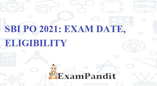 SBI PO 2021: EXAM DATE, ELIGIBILITY